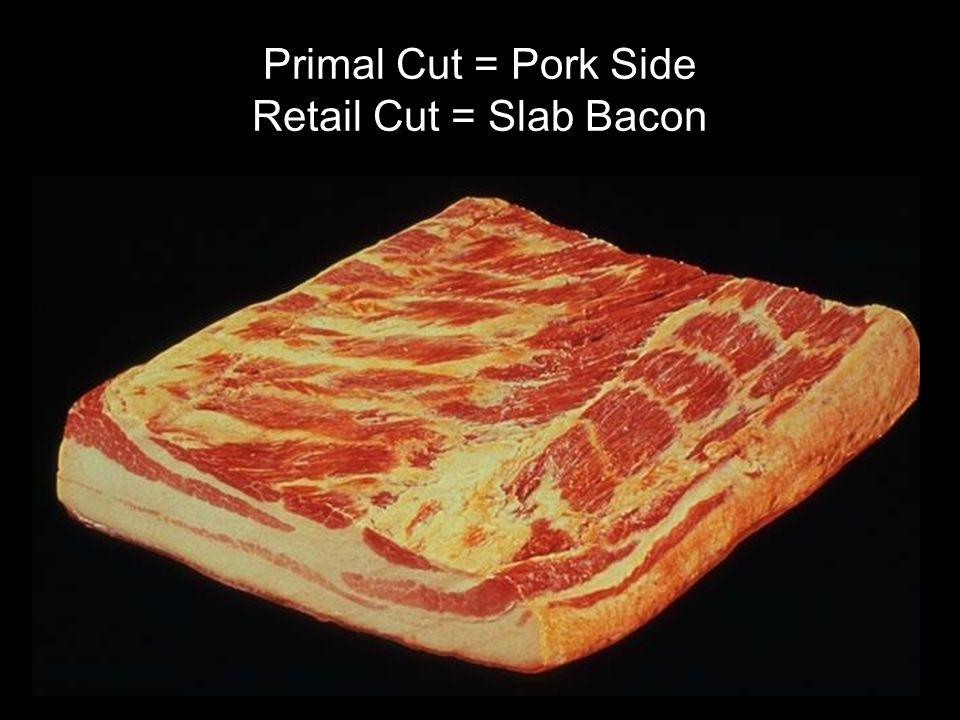 Primal Cut = Pork Side Retail Cut = Slab Bacon
