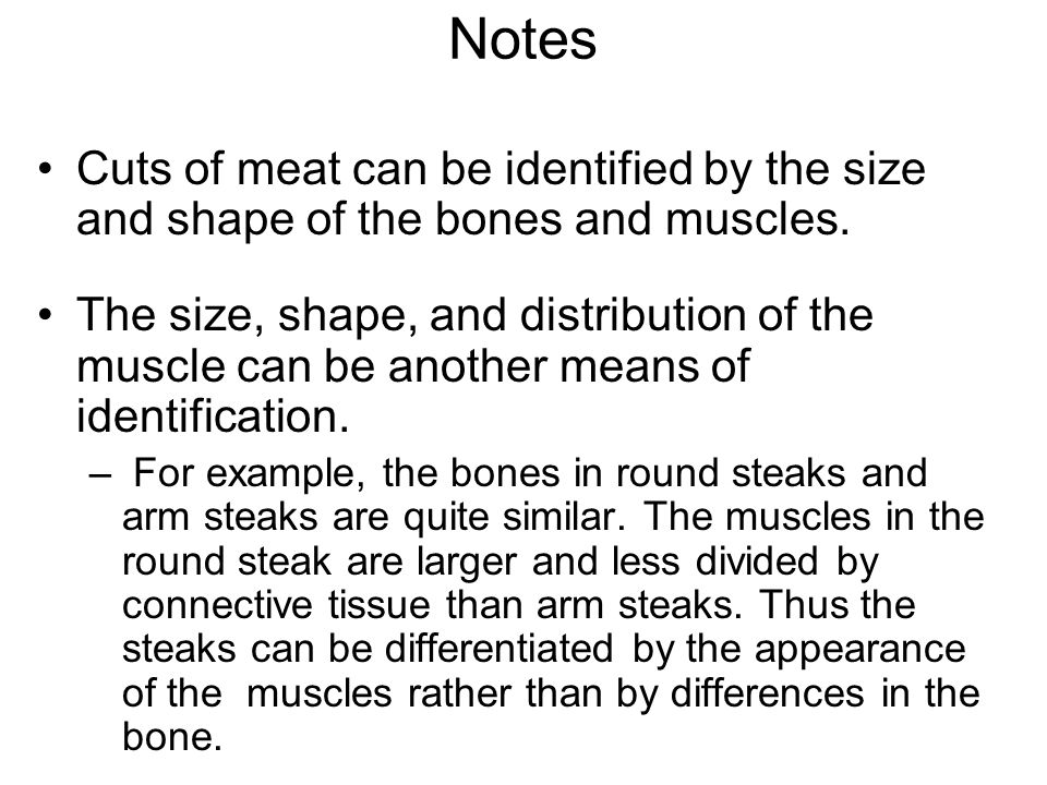 Notes Cuts of meat can be identified by the size and shape of the bones and muscles. The size, shape, and distribution of the muscle can be another me