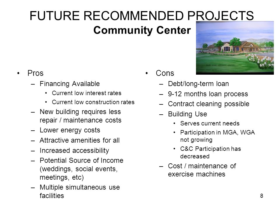 FUTURE RECOMMENDED PROJECTS Community Center Pros –Financing Available Current low interest rates Current low construction rates –New building requires less repair / maintenance costs –Lower energy costs –Attractive amenities for all –Increased accessibility –Potential Source of Income (weddings, social events, meetings, etc) –Multiple simultaneous use facilities Cons –Debt/long-term loan –9-12 months loan process –Contract cleaning possible –Building Use Serves current needs Participation in MGA, WGA not growing C&C Participation has decreased –Cost / maintenance of exercise machines 8