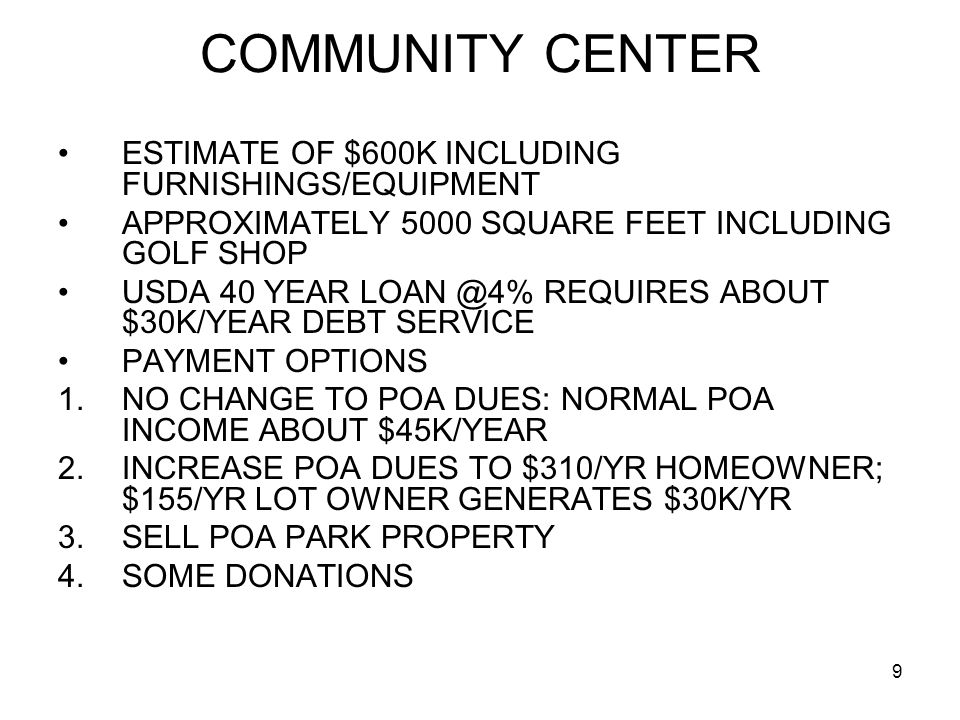 COMMUNITY CENTER ESTIMATE OF $600K INCLUDING FURNISHINGS/EQUIPMENT APPROXIMATELY 5000 SQUARE FEET INCLUDING GOLF SHOP USDA 40 YEAR LOAN @4% REQUIRES ABOUT $30K/YEAR DEBT SERVICE PAYMENT OPTIONS 1.NO CHANGE TO POA DUES: NORMAL POA INCOME ABOUT $45K/YEAR 2.INCREASE POA DUES TO $310/YR HOMEOWNER; $155/YR LOT OWNER GENERATES $30K/YR 3.SELL POA PARK PROPERTY 4.SOME DONATIONS 9