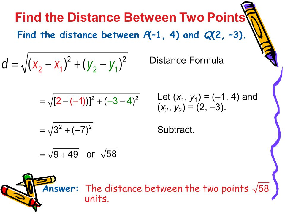 Find the Distance Between Two Points Find the distance between P(–1, 4) and Q(2, –3). Answer: The distance between the two points is units. Distance F