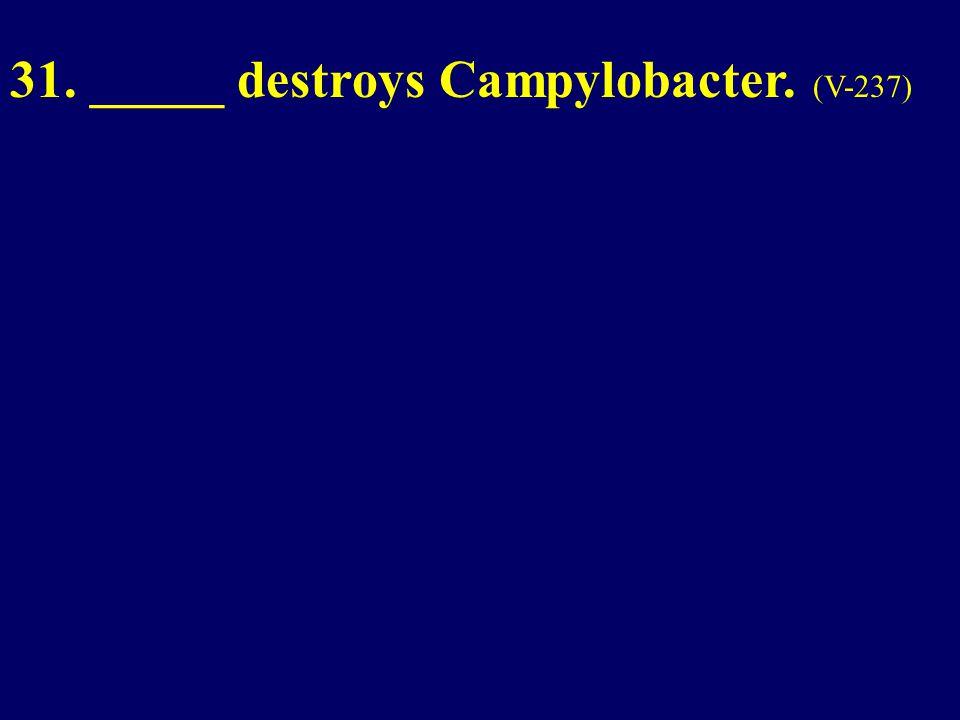 31. _____ destroys Campylobacter. (V-237)