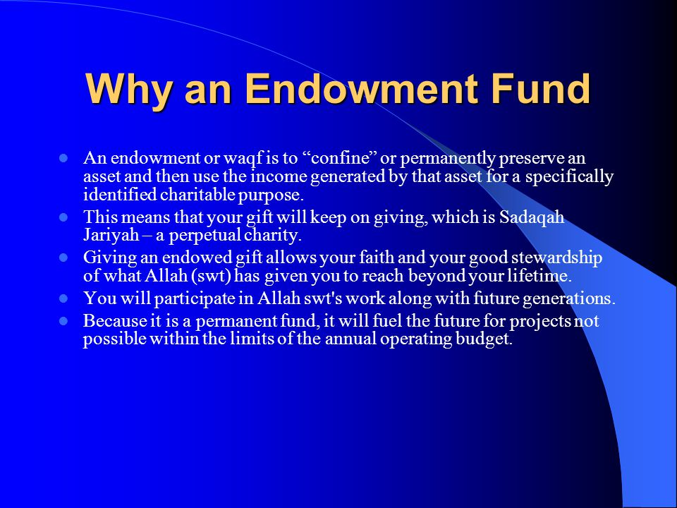 Why an Endowment Fund An endowment or waqf is to confine or permanently preserve an asset and then use the income generated by that asset for a specifically identified charitable purpose.
