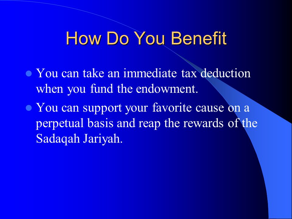 How Do You Benefit You can take an immediate tax deduction when you fund the endowment.