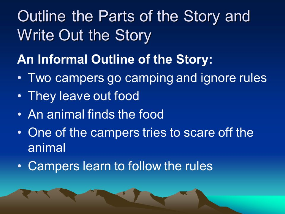 Outline the Parts of the Story and Write Out the Story An Informal Outline of the Story: Two campers go camping and ignore rules They leave out food A