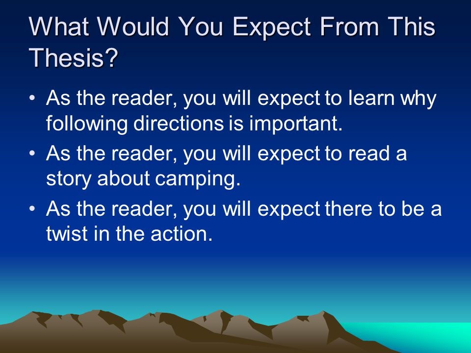 What Would You Expect From This Thesis? As the reader, you will expect to learn why following directions is important. As the reader, you will expect