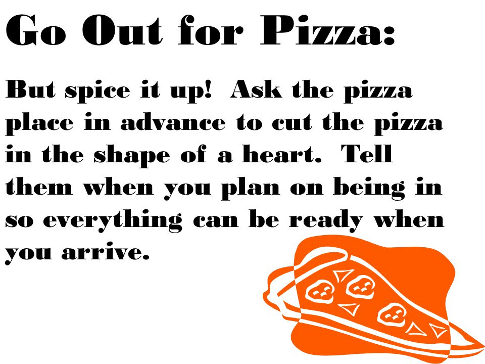 Go Out for Pizza: But spice it up! Ask the pizza place in advance to cut the pizza in the shape of a heart. Tell them when you plan on being in so eve
