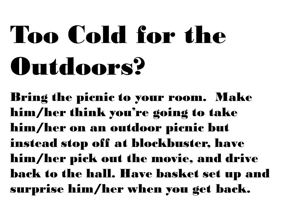 Too Cold for the Outdoors? Bring the picnic to your room. Make him/her think you're going to take him/her on an outdoor picnic but instead stop off at