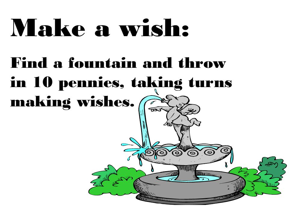 Make a wish: Find a fountain and throw in 10 pennies, taking turns making wishes.