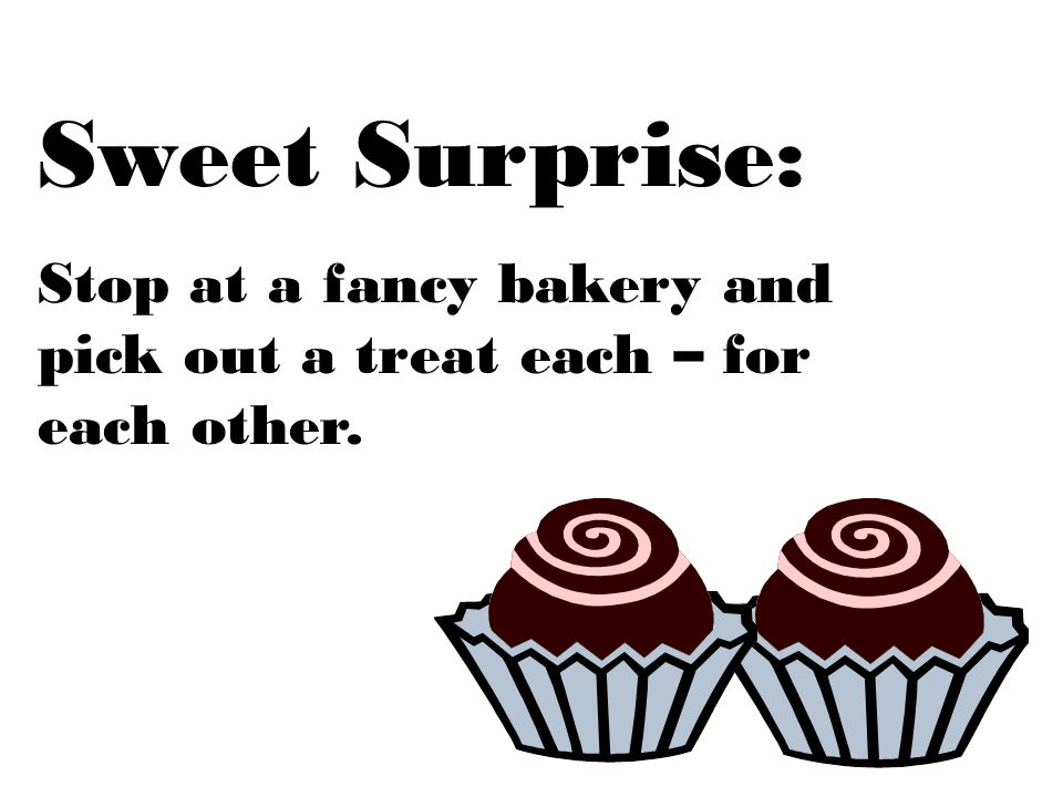 Sweet Surprise: Stop at a fancy bakery and pick out a treat each – for each other.