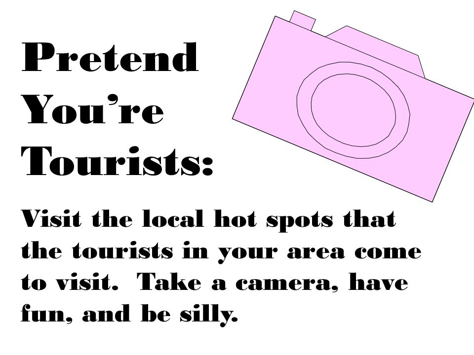 Pretend You're Tourists: Visit the local hot spots that the tourists in your area come to visit.