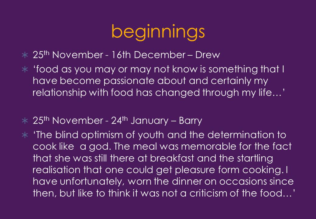 beginnings  25 th November - 16th December – Drew  'food as you may or may not know is something that I have become passionate about and certainly my relationship with food has changed through my life…'  25 th November - 24 th January – Barry  'The blind optimism of youth and the determination to cook like a god.