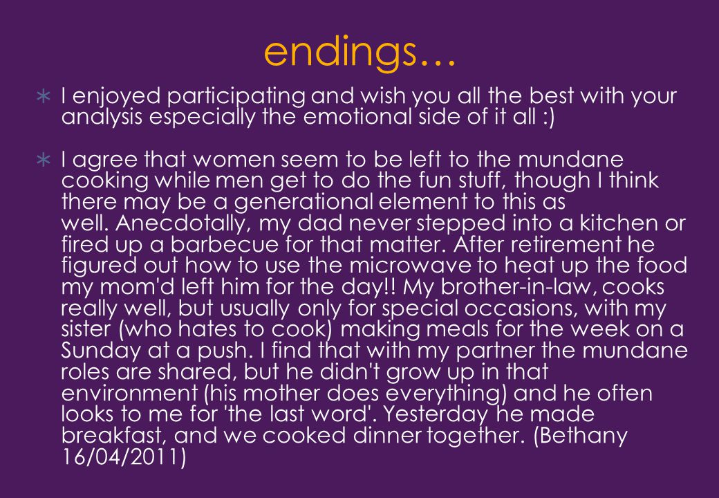 endings…  I enjoyed participating and wish you all the best with your analysis especially the emotional side of it all :)  I agree that women seem to be left to the mundane cooking while men get to do the fun stuff, though I think there may be a generational element to this as well.