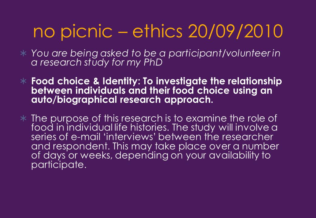 no picnic – ethics 20/09/2010  You are being asked to be a participant/volunteer in a research study for my PhD  Food choice & Identity: To investigate the relationship between individuals and their food choice using an auto/biographical research approach.
