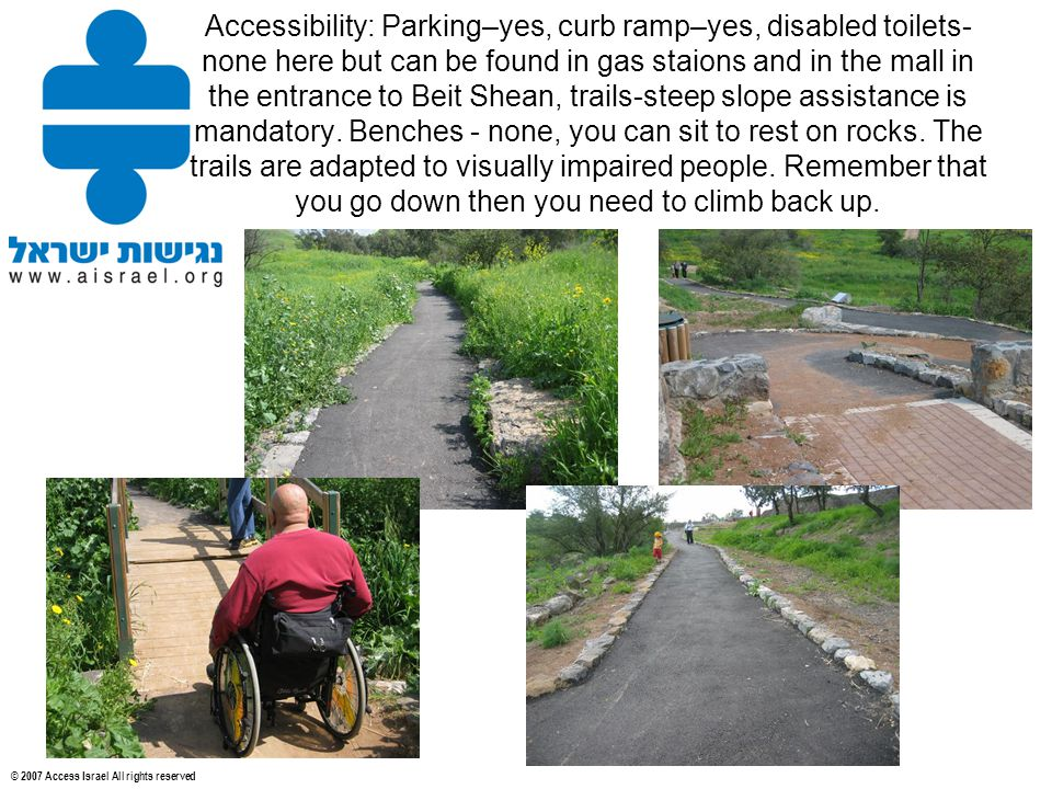 © 2007 Access Israel All rights reserved Accessibility: Parking–yes, curb ramp–yes, disabled toilets- none here but can be found in gas staions and in the mall in the entrance to Beit Shean, trails-steep slope assistance is mandatory.