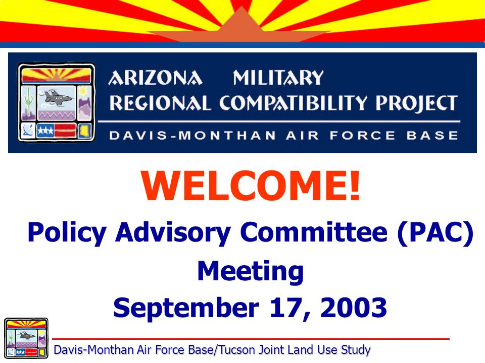 Davis-Monthan Air Force Base/Tucson Joint Land Use Study WELCOME! Policy Advisory Committee (PAC) Meeting September 17, 2003