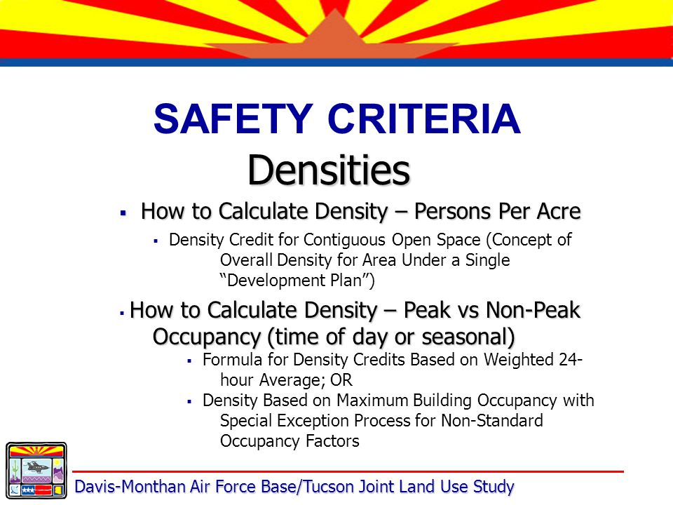 Davis-Monthan Air Force Base/Tucson Joint Land Use Study SAFETY CRITERIA Densities  How to Calculate Density – Persons Per Acre  Density Credit for Contiguous Open Space (Concept of Overall Density for Area Under a Single Development Plan ) How to Calculate Density – Peak vs Non-Peak Occupancy (time of day or seasonal)  How to Calculate Density – Peak vs Non-Peak Occupancy (time of day or seasonal)  Formula for Density Credits Based on Weighted 24- hour Average; OR  Density Based on Maximum Building Occupancy with Special Exception Process for Non-Standard Occupancy Factors