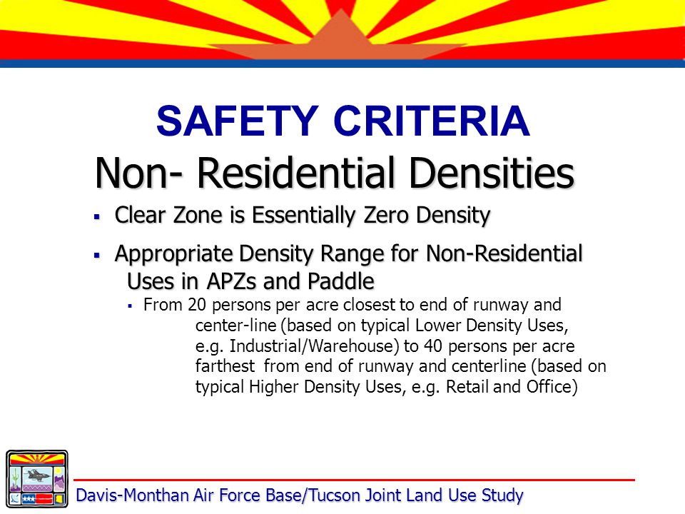 Davis-Monthan Air Force Base/Tucson Joint Land Use Study SAFETY CRITERIA Non- Residential Densities  Clear Zone is Essentially Zero Density  Appropriate Density Range for Non-Residential Uses in APZs and Paddle  From 20 persons per acre closest to end of runway and center-line (based on typical Lower Density Uses, e.g.