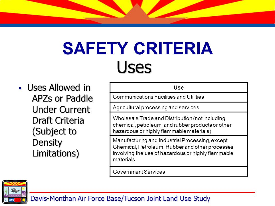 Davis-Monthan Air Force Base/Tucson Joint Land Use Study SAFETY CRITERIA Uses  Uses Allowed in APZs or Paddle Under Current Draft Criteria (Subject to Density Limitations) Use Communications Facilities and Utilities Agricultural processing and services Wholesale Trade and Distribution (not including chemical, petroleum, and rubber products or other hazardous or highly flammable materials) Manufacturing and Industrial Processing, except Chemical, Petroleum, Rubber and other processes involving the use of hazardous or highly flammable materials Government Services