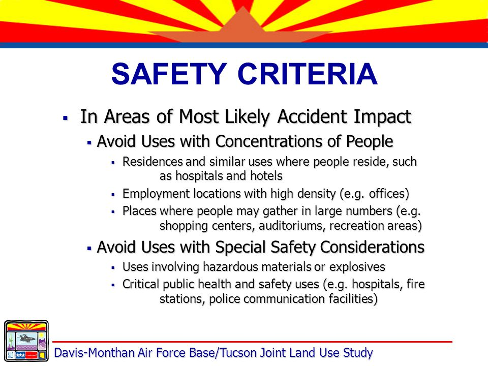 Davis-Monthan Air Force Base/Tucson Joint Land Use Study SAFETY CRITERIA  In Areas of Most Likely Accident Impact  Avoid Uses with Concentrations of People  Residences and similar uses where people reside, such as hospitals and hotels  Employment locations with high density (e.g.