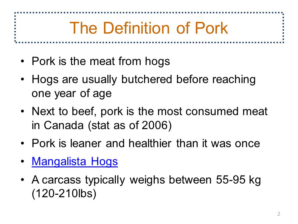 The Definition of Pork Pork is the meat from hogs Hogs are usually butchered before reaching one year of age Next to beef, pork is the most consumed meat in Canada (stat as of 2006) Pork is leaner and healthier than it was once Mangalista Hogs A carcass typically weighs between 55-95 kg (120-210lbs) 2