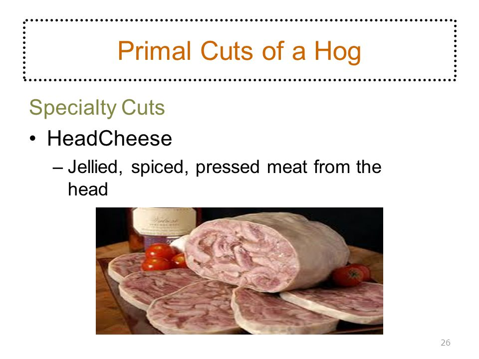 Specialty Cuts HeadCheese –Jellied, spiced, pressed meat from the head 26 Primal Cuts of a Hog