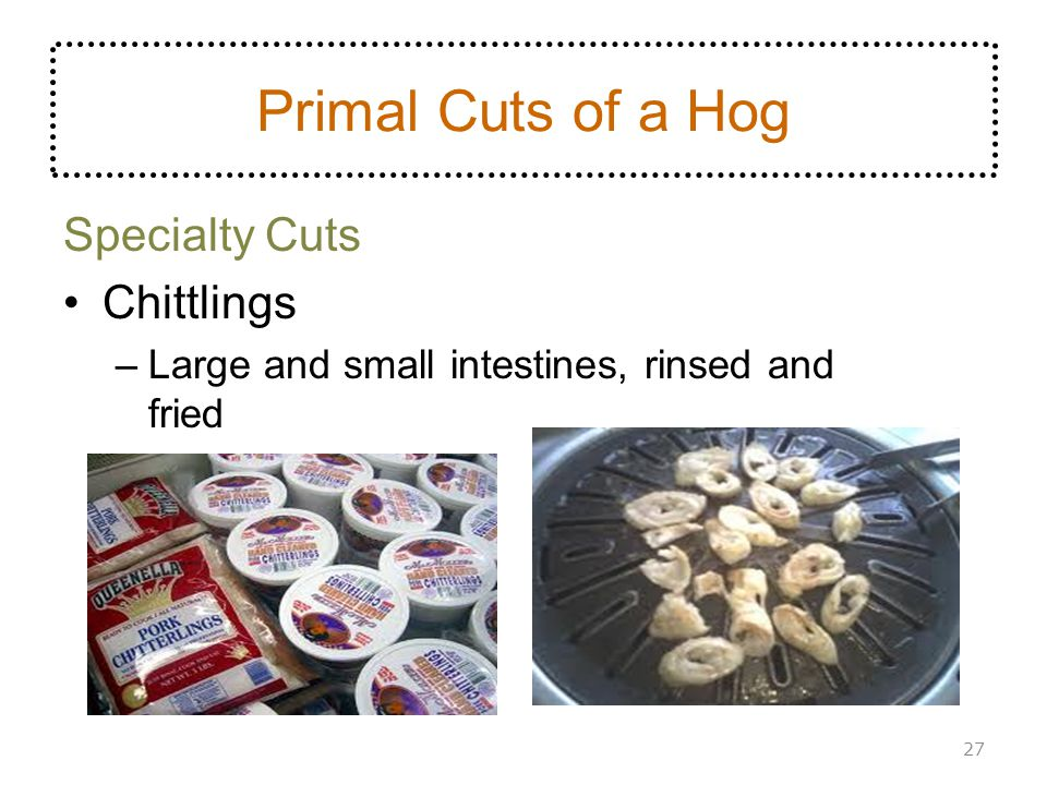 Specialty Cuts Chittlings –Large and small intestines, rinsed and fried 27 Primal Cuts of a Hog