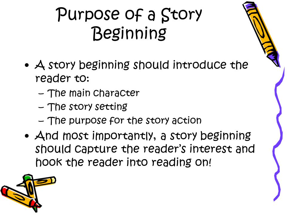 Purpose of a Story Beginning A story beginning should introduce the reader to: –The main character –The story setting –The purpose for the story action And most importantly, a story beginning should capture the reader's interest and hook the reader into reading on!