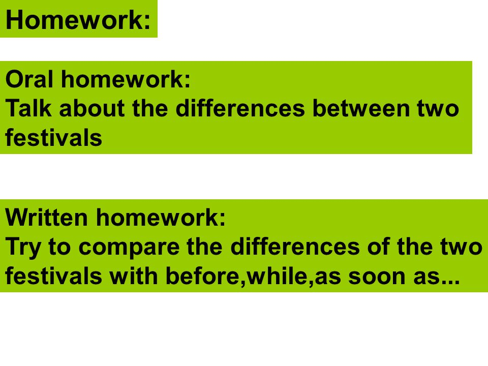 Homework: Oral homework: Talk about the differences between two festivals Written homework: Try to compare the differences of the two festivals with b