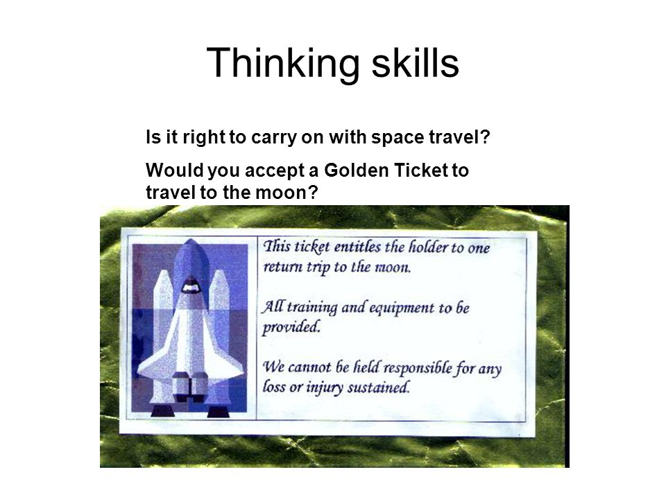 Thinking skills Is it right to carry on with space travel? Would you accept a Golden Ticket to travel to the moon?