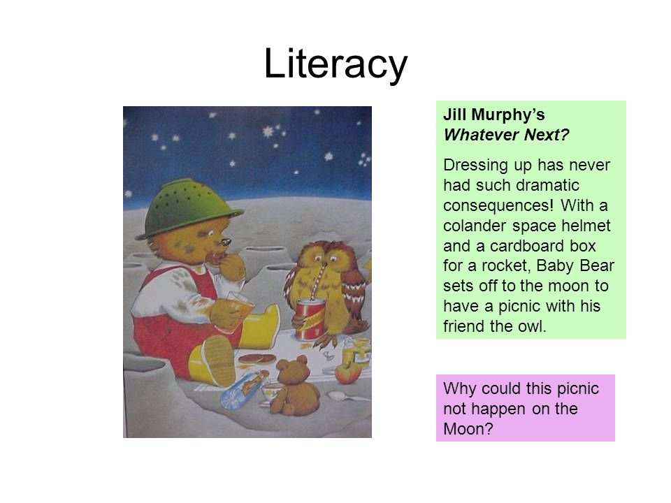 Literacy Why could this picnic not happen on the Moon? Jill Murphy's Whatever Next? Dressing up has never had such dramatic consequences! With a colan