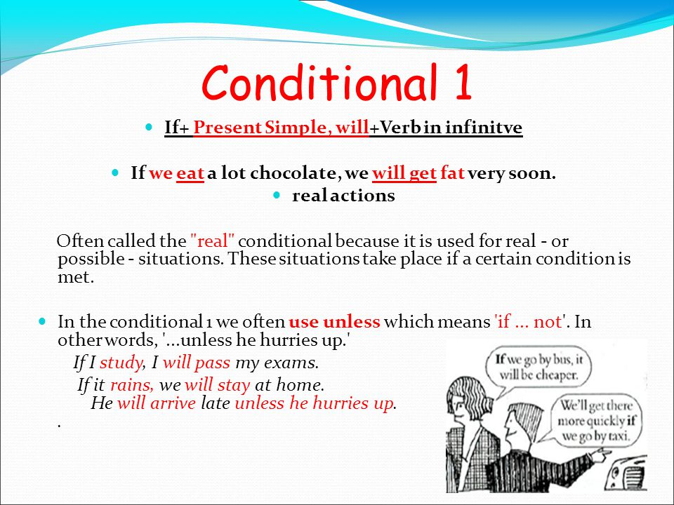 Conditional 1 If+ Present Simple, will+Verb in infinitve If we eat a lot chocolate, we will get fat very soon.