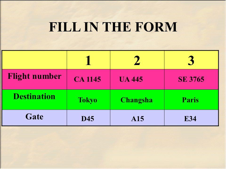 123 Flight number Destination Gate FILL IN THE FORM CA 1145UA 445SE 3765 TokyoChangshaParis D45A15E34