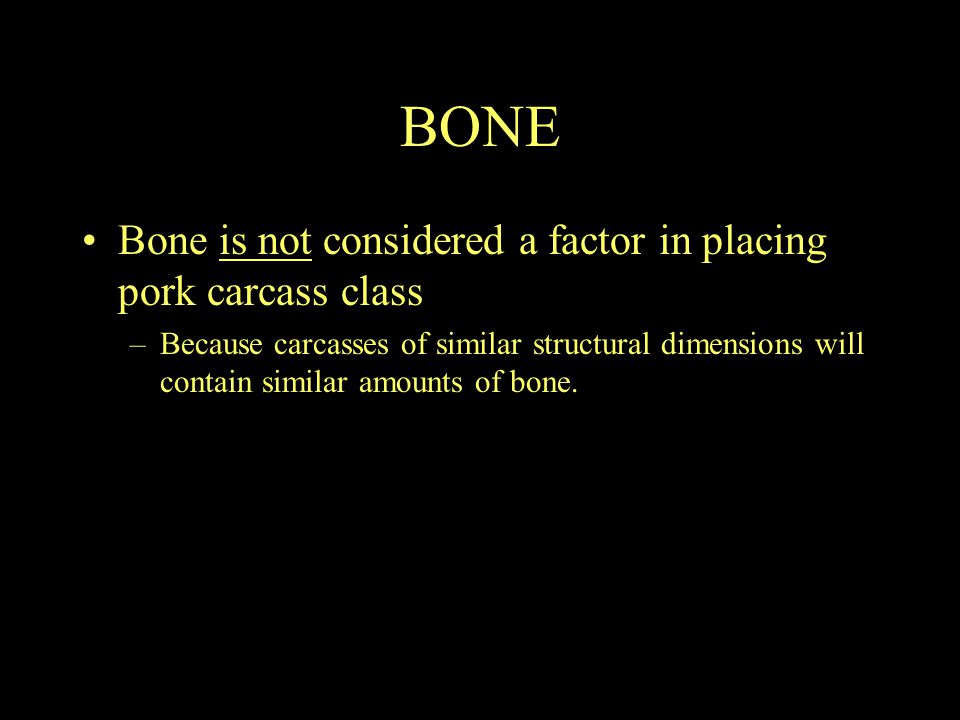 BONE Bone is not considered a factor in placing pork carcass class –Because carcasses of similar structural dimensions will contain similar amounts of bone.