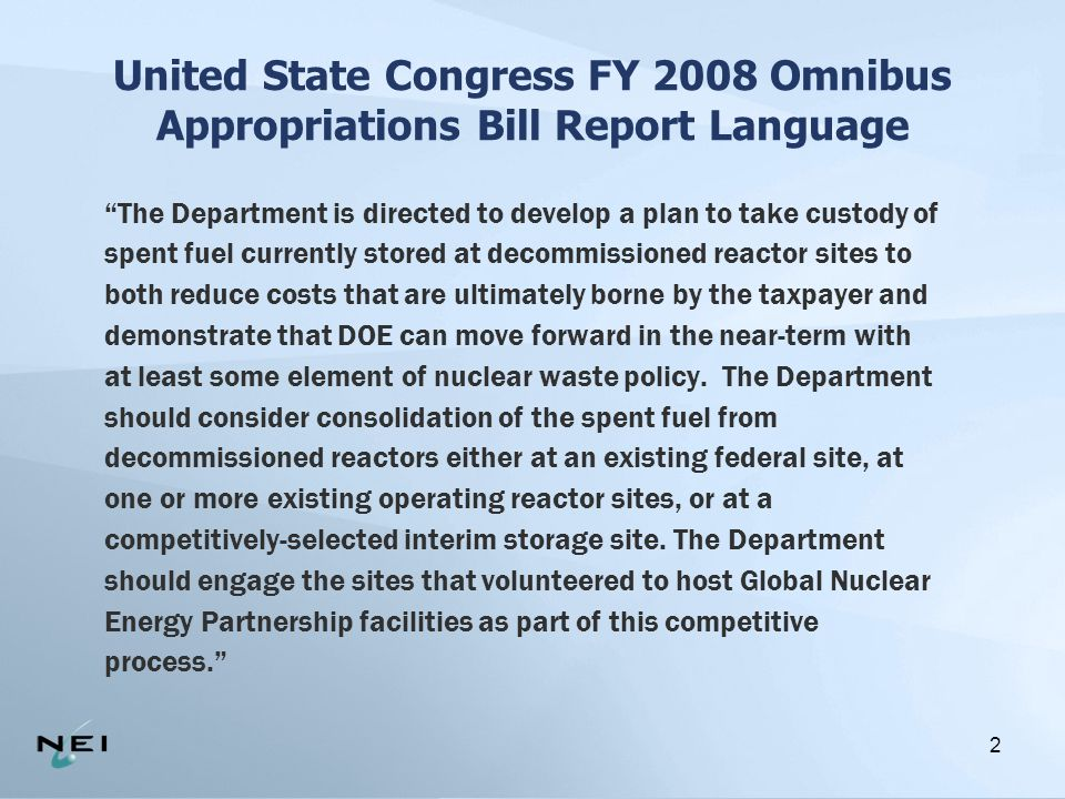 2 United State Congress FY 2008 Omnibus Appropriations Bill Report Language The Department is directed to develop a plan to take custody of spent fuel currently stored at decommissioned reactor sites to both reduce costs that are ultimately borne by the taxpayer and demonstrate that DOE can move forward in the near-term with at least some element of nuclear waste policy.