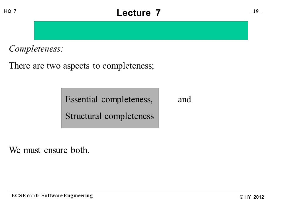 ECSE 6770- Software Engineering - 19 - HO 7 © HY 2012 Lecture 7 Completeness: There are two aspects to completeness; Essential completeness, and Structural completeness We must ensure both.