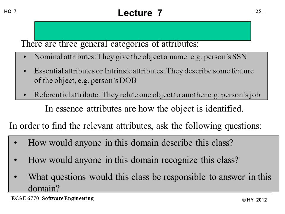 ECSE 6770- Software Engineering - 25 - HO 7 © HY 2012 Lecture 7 There are three general categories of attributes: Nominal attributes: They give the object a name e.g.