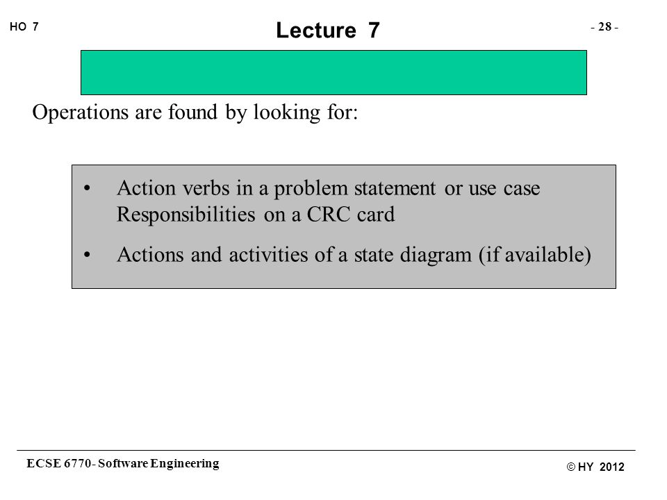 ECSE 6770- Software Engineering - 28 - HO 7 © HY 2012 Lecture 7 Operations are found by looking for: Action verbs in a problem statement or use case Responsibilities on a CRC card Actions and activities of a state diagram (if available)