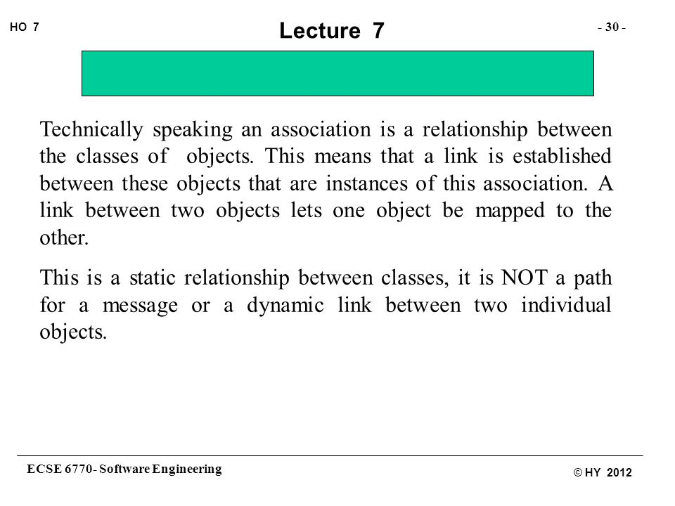ECSE 6770- Software Engineering - 30 - HO 7 © HY 2012 Lecture 7 Technically speaking an association is a relationship between the classes of objects.
