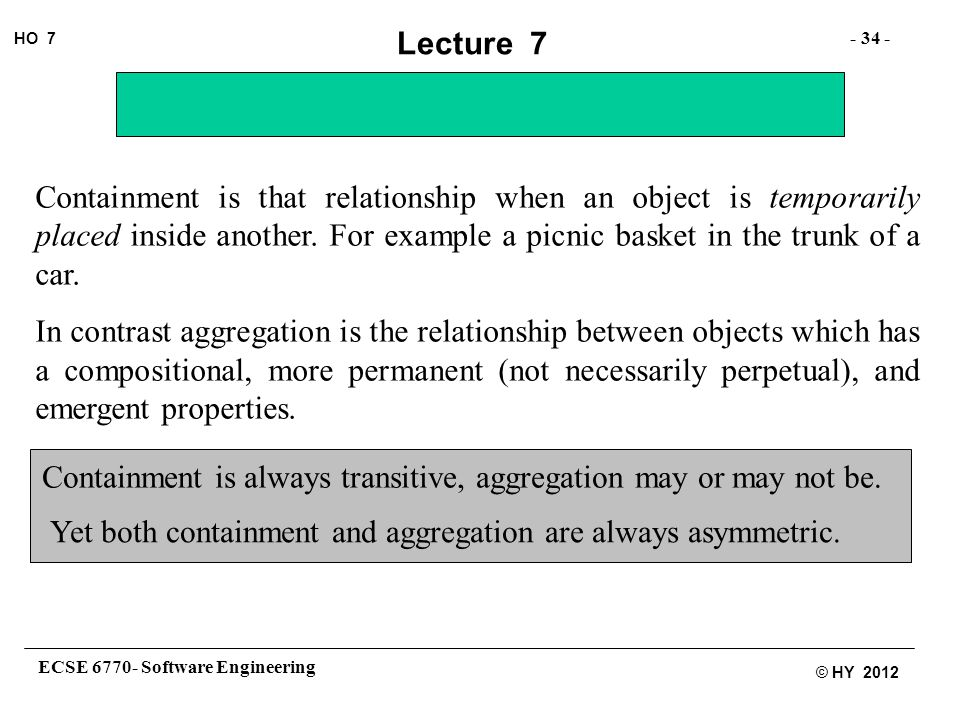 ECSE 6770- Software Engineering - 34 - HO 7 © HY 2012 Lecture 7 Containment is that relationship when an object is temporarily placed inside another.