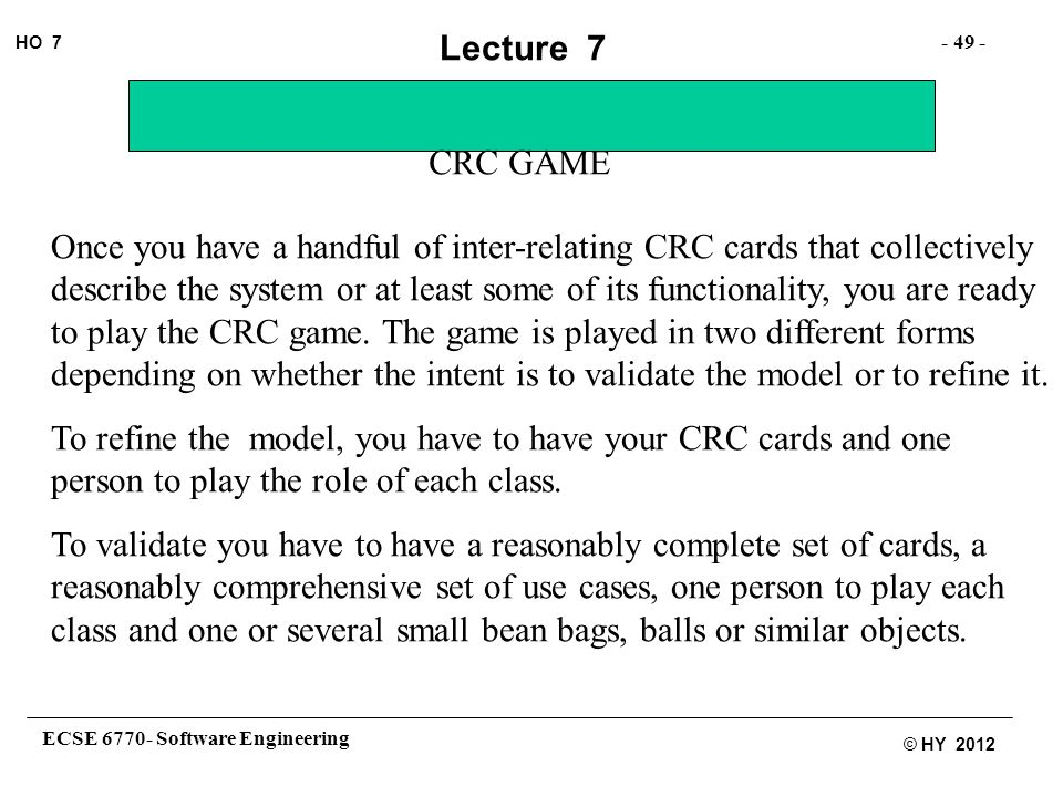 ECSE 6770- Software Engineering - 49 - HO 7 © HY 2012 Lecture 7 CRC GAME Once you have a handful of inter-relating CRC cards that collectively describe the system or at least some of its functionality, you are ready to play the CRC game.