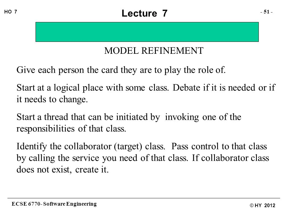 ECSE 6770- Software Engineering - 51 - HO 7 © HY 2012 Lecture 7 MODEL REFINEMENT Give each person the card they are to play the role of.