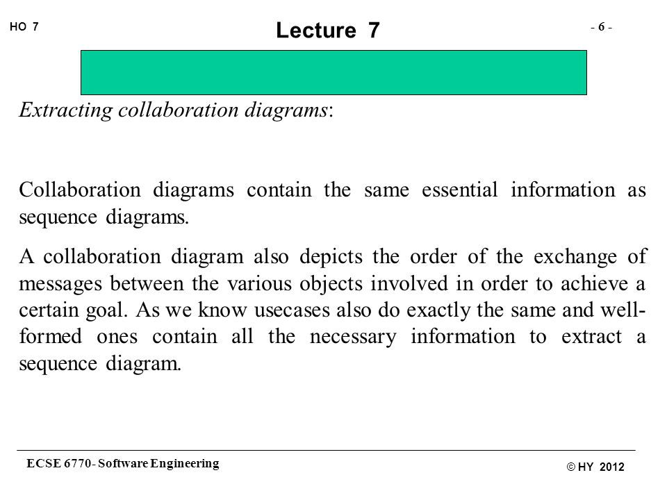 ECSE 6770- Software Engineering - 6 - HO 7 © HY 2012 Lecture 7 Extracting collaboration diagrams: Collaboration diagrams contain the same essential information as sequence diagrams.