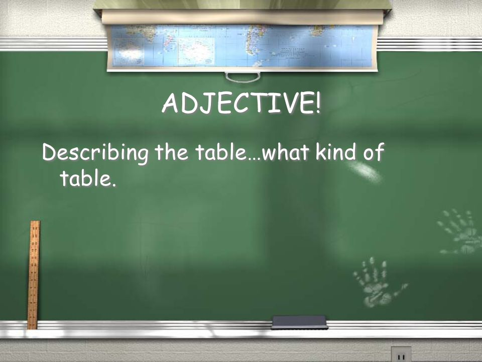 ADJECTIVE! Describing the table…what kind of table.