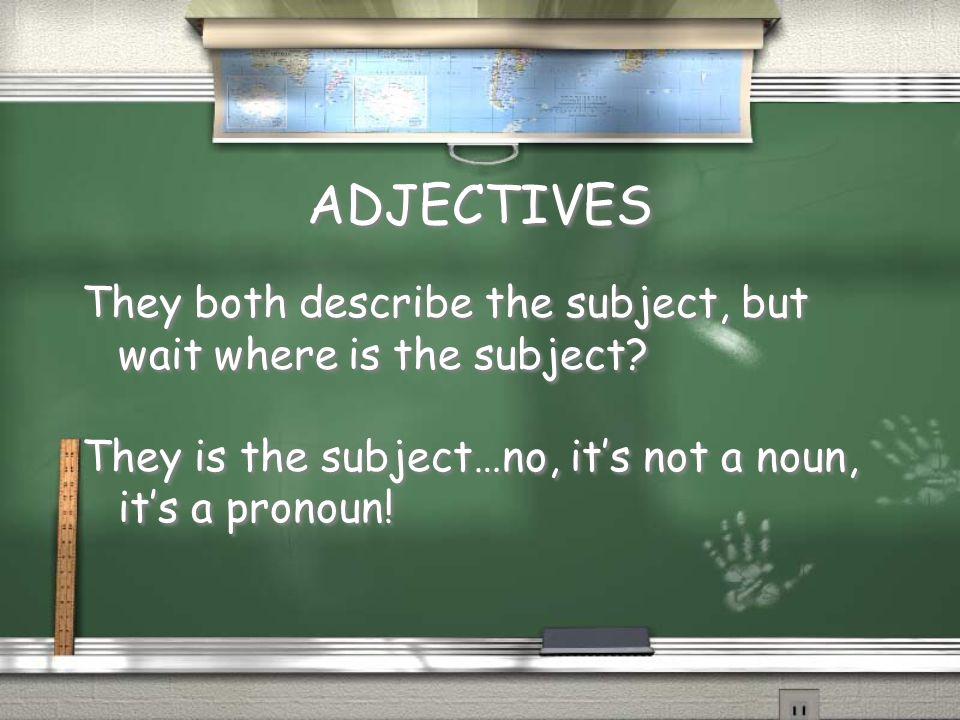 ADJECTIVES They both describe the subject, but wait where is the subject? They is the subject…no, it's not a noun, it's a pronoun! They both describe