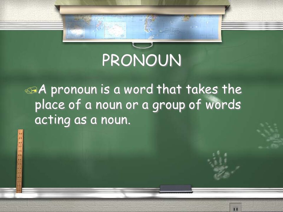 PRONOUN / A pronoun is a word that takes the place of a noun or a group of words acting as a noun.