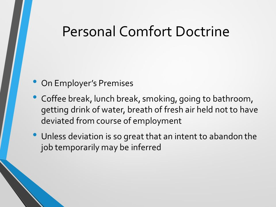 Personal Comfort Doctrine On Employer's Premises Coffee break, lunch break, smoking, going to bathroom, getting drink of water, breath of fresh air held not to have deviated from course of employment Unless deviation is so great that an intent to abandon the job temporarily may be inferred