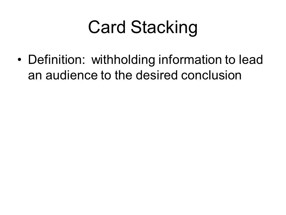 Card Stacking Definition: withholding information to lead an audience to the desired conclusion