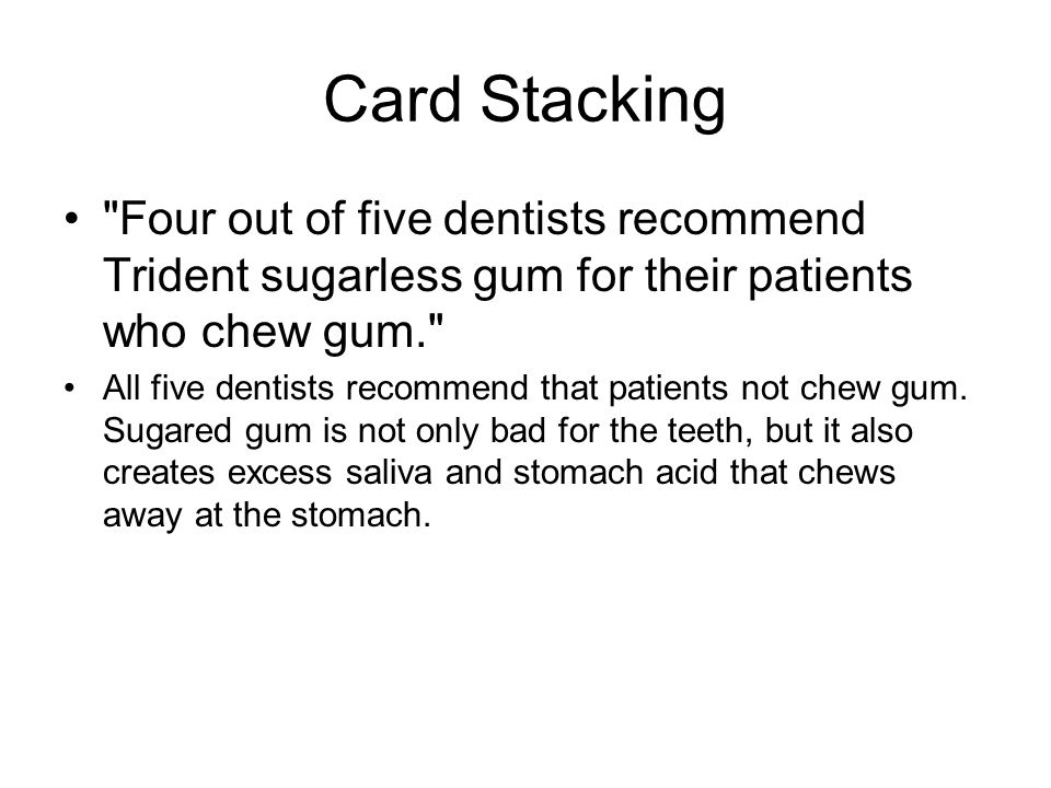 Card Stacking Four out of five dentists recommend Trident sugarless gum for their patients who chew gum. All five dentists recommend that patients not chew gum.