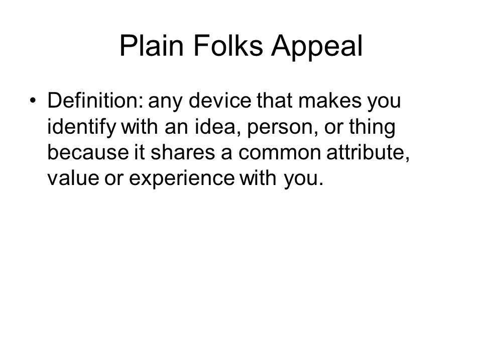 Plain Folks Appeal Definition: any device that makes you identify with an idea, person, or thing because it shares a common attribute, value or experience with you.